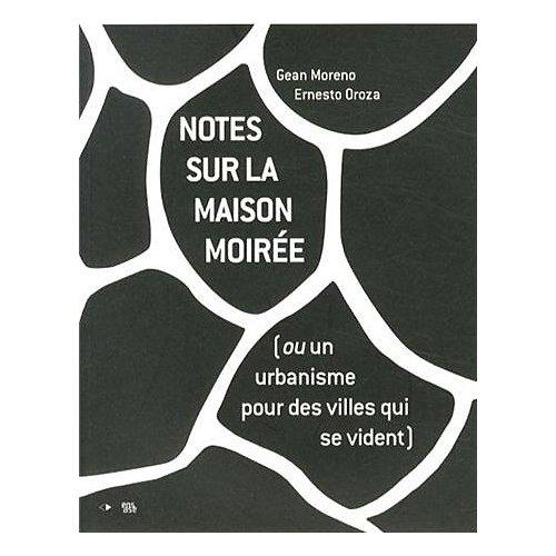 NOTES SUR LA MAISON MOIREE (OU UN URBANISME POUR DES VILLES QUI SE VIDENT)