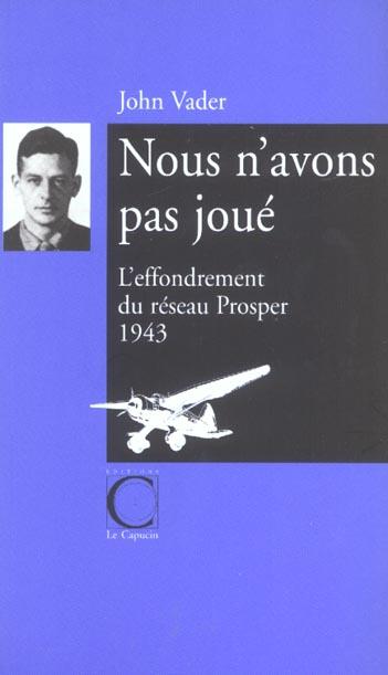 NOUS N'AVONS PAS JOUE. L'EFFONDREMENT DU RESEAU PROSPER--1943