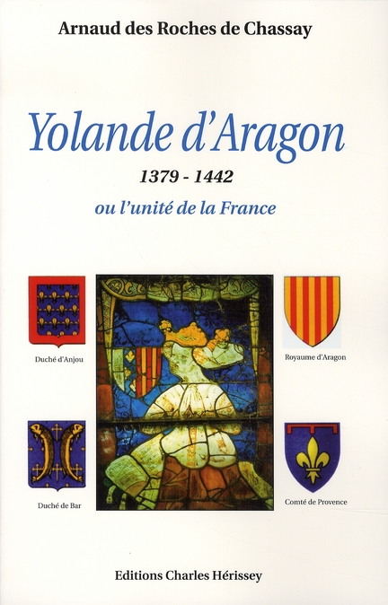 YOLANDE D'ARAGON. 1379-1442 OU L'UNITE DE LA FRANCE - 1379-1442 OU L'UNITE DE LA FRANCE.