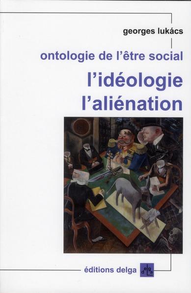 ONTOLOGIE DE L'ETRE SOCIAL. L'IDEOLOGIE. L'ALIENATION
