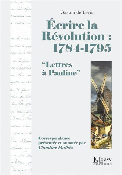 ECRIRE LA REVOLUTION:1784-1795 - LETTRES A PAULINE