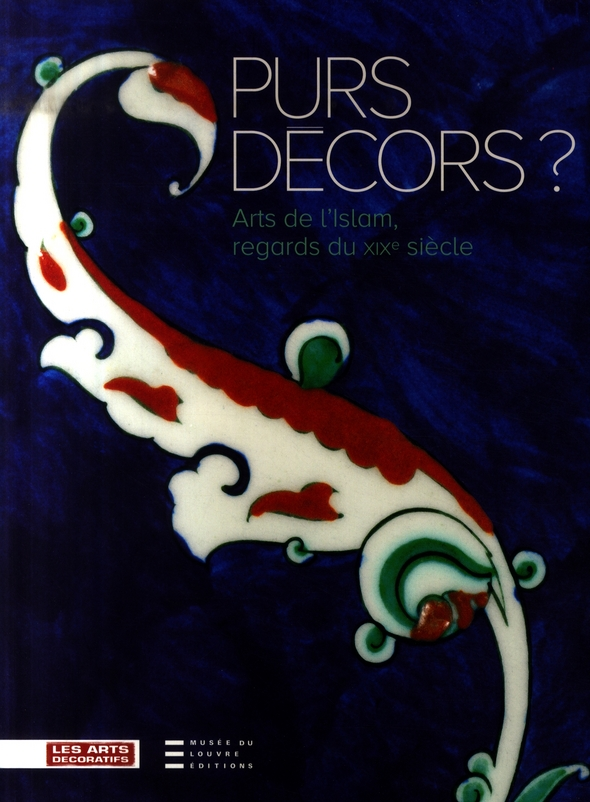 PURS DECORS - ARTS DE L'ISLAM, REGARDS DU XIXE SIECLE