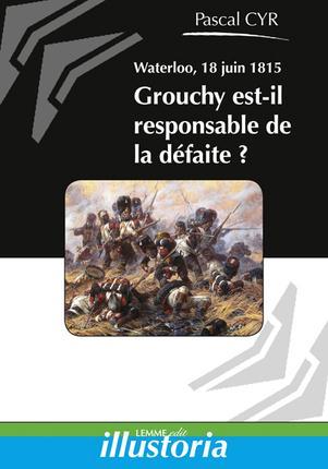 WATERLOO, 18 JUIN 1815 GROUCHY EST-IL RESPONSABLE DE LA DEFAITE ?