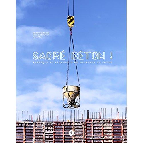 SACRE BETON ! FABRIQUE ET LEGENDE D'UN MATERIAU DU FUTUR