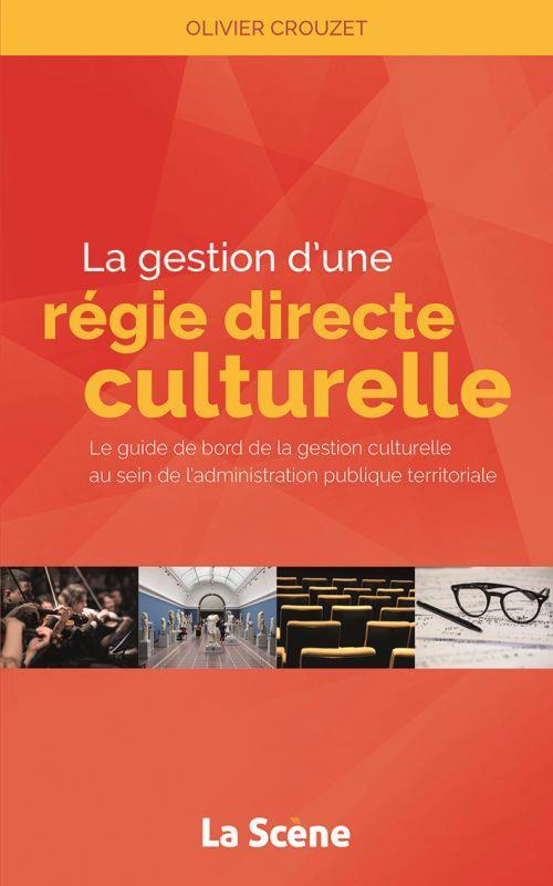 GESTION D'UNE REGIE CULTURELLE DIRECTE - LE GUIDE DE BORD DE LA GESTION CULTURELLE AU SEIN DE L'ADMI
