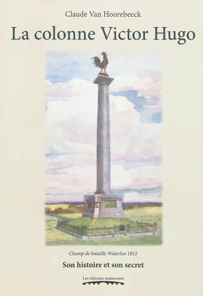 LA COLONNE VICTOR HUGO : CHAMP DE BATAILLE WATERLOO 1815 : SON HISTOIRE ET SON SECRET, DU DENUEMENT