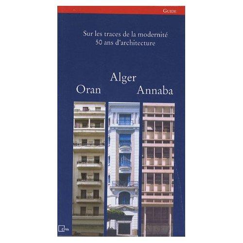 SUR LES TRACES DE LA MODERNITE, 50 ANS D ARCHITECTURE ALGER, ORAN, ANNABA /FRANCAIS/ARABE