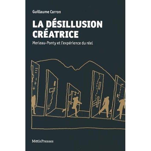 LA DESILLUSION CREATRICE - MERLEAU-PONTY ET L'EXPERIENCE DU REEL