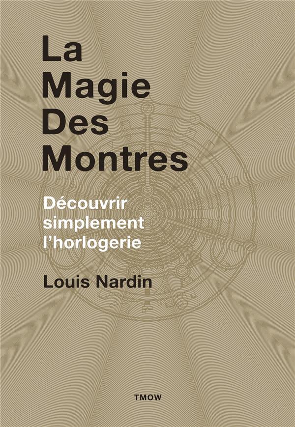LA MAGIE DES MONTRES - DECOUVRIR SIMPLEMENT L'HORLOGERIE