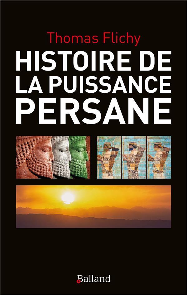 HISTOIRE DE LA PUISSANCE PERSANE - ENTRE PLATEAU IRANIEN, MESOPOTAMIE ET LEVANT