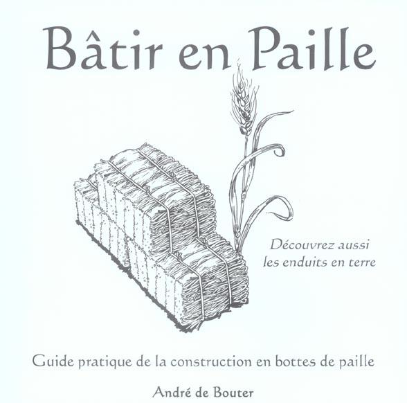BATIR EN PAILLE. GUIDE PRATIQUE DE LA CONSTRUCTION EN BOTTESDE PAILLE. DECOUVREZ