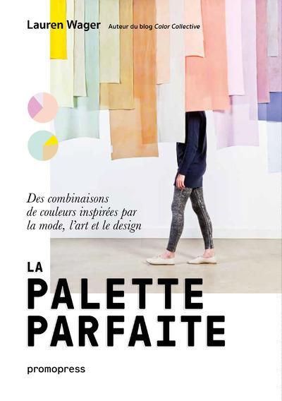 LA PALETTE PARFAITE - DES COMBINAISONS DE COULEURS INSPIREES PAR LA MODE, L'ART ET LE DESIGN