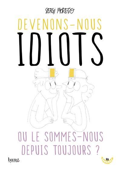 DEVENONS-NOUS IDIOTS OU LE SOMMES-NOUS DEPUIS TOUJOURS ?
