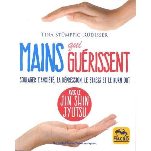 MAINS QUI GUERISSENT - SOULAGER L'ANXIETE, LA DEPRESSION, LE STRESS ET LE BURN OUT, AVEC LE JIN SHIN