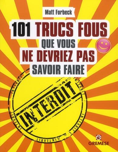 101 TRUCS FOUS QUE VOUS NE DEVRIEZ PAS SAVOIR FAIRE