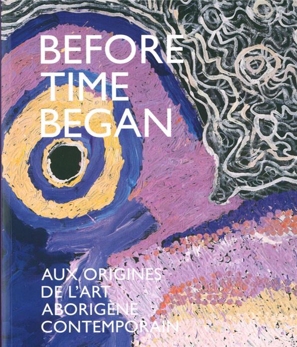 BEFORE TIME BEGAN - AUX ORIGINES DE L'ART ABORIGENE CONTEMPORAIN