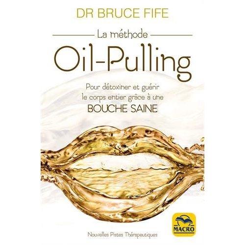 LA METHODE OIL PULLING - POUR DETOXINER ET GUERIR LE CORPS ENTIER GRACE A UNE BOUCHE SAINE