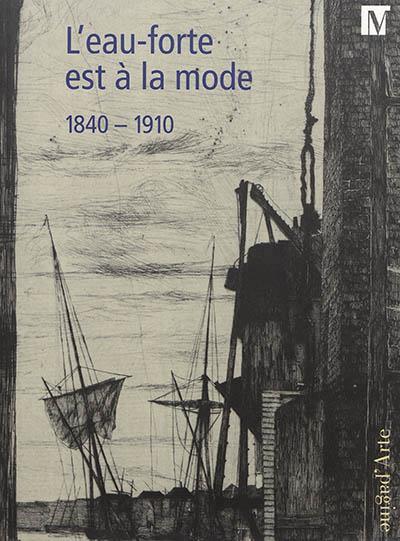 L'EAU-FORTE EST A LA MODE 1840-1910 - UN RENOUVEAU TECHNIQUE ET ESTHETIQUE AU XIXE SIECLE