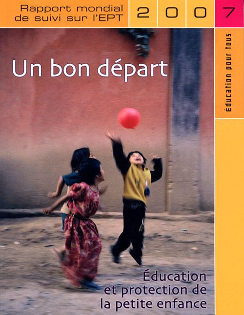 UN BON DEPART - EDUCATION ET PROTECTION DE LA PETITE ENFANCE 2007 - RAPPORT MONDIAL DE SUIVI SUR L'E