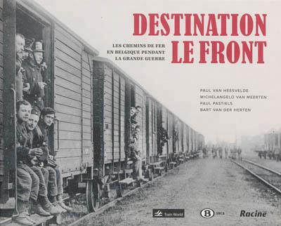 DESTINATION LE FRONT : LES CHEMINS DE FER EN BELGIQUE PENDANT LA GRANDE GUERRE