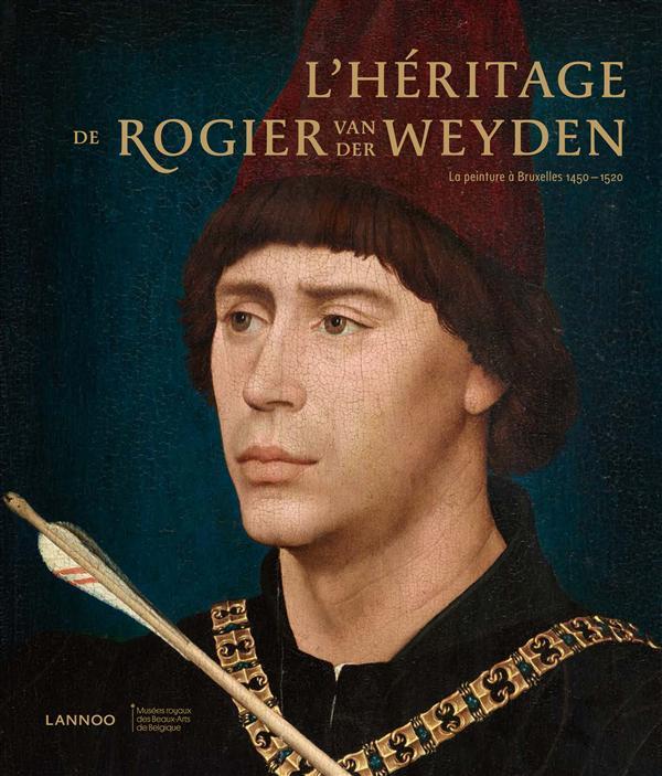 L'HERITAGE DE ROGIER VAN DER WEYDEN; TRESORS CACHES DE BRUXELLES DU XVE ET XVIE SIECLES