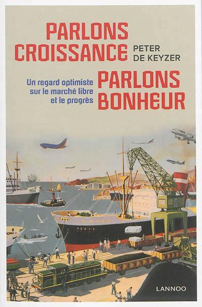 PARLONS CROISSANCE, PARLONS BONHEUR : UN REGARD OPTIMISTE SUR LE MARCHE LIBRE ET LE PROGRES