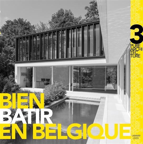 BIEN BATIR EN BELGIQUE : PURE ARCHITECTURE, VOL. 3