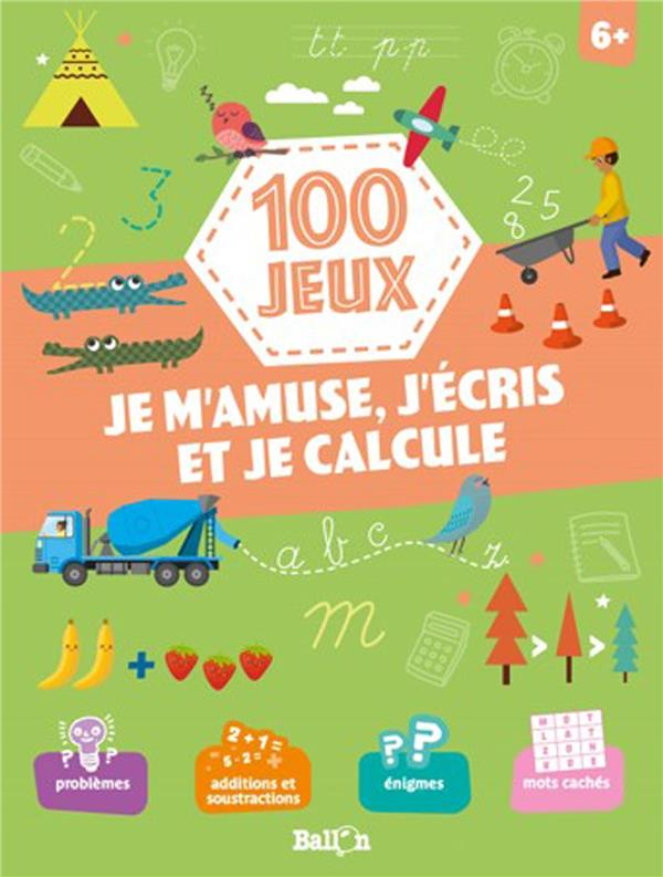 100 JEUX - JE M'AMUSE, J'ECRIS ET JE CALCULE 6+