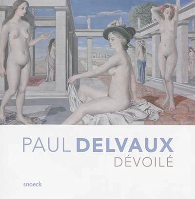 PAUL DELVAUX DEVOILE - MUSEE D'IXELLES