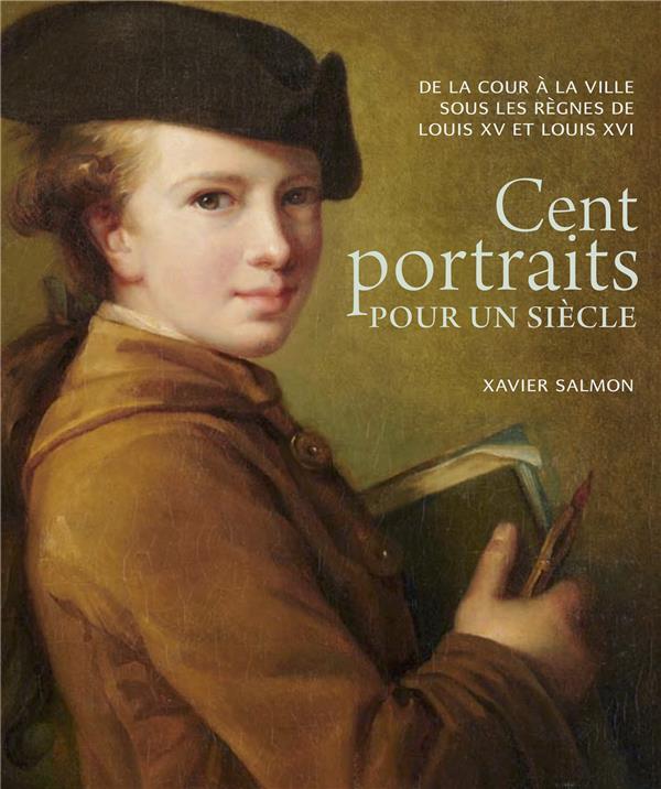 CENT PORTRAITS POUR UN SIECLE. - DE LA COUR A LA VILLE SOUS LES REGNES DE LOUIS XV ET LOUIS XVI