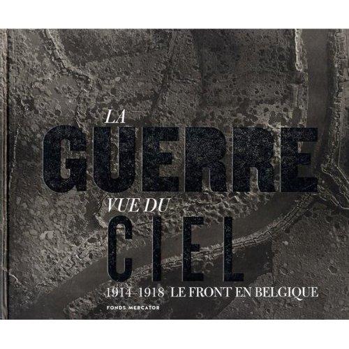 LA GUERRE VUE DU CIEL .LE FRONT EN BELGIQUE 1914-1918