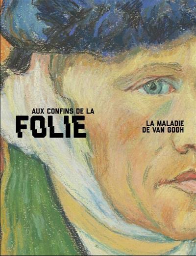 AUX CONFINS DE LA FOLIE. LA MALADIE DE VAN GOGH