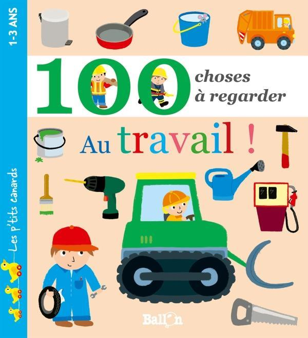 100 CHOSES A REGARDER - AU TRAVAIL