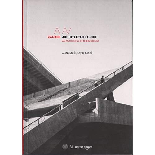 ZAGREB ARCHITECTURE GUIDE AN ANTHOLOGY OF 100 BUILDINGS