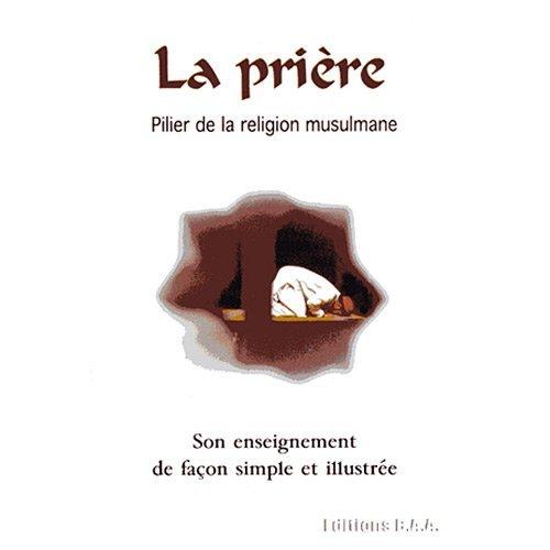 PRIERE (LA) : PILIER DE LA RELIGION MUSULMANE - SON ENSEIGNEMENT DE FACON SIMPLE ET ILLUSTREE