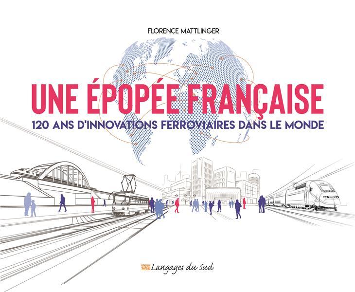 UNE EPOPEE FRANCAISE - 120 ANS D'INNOVATIONS FERROVIAIRES DANS LE MONDE
