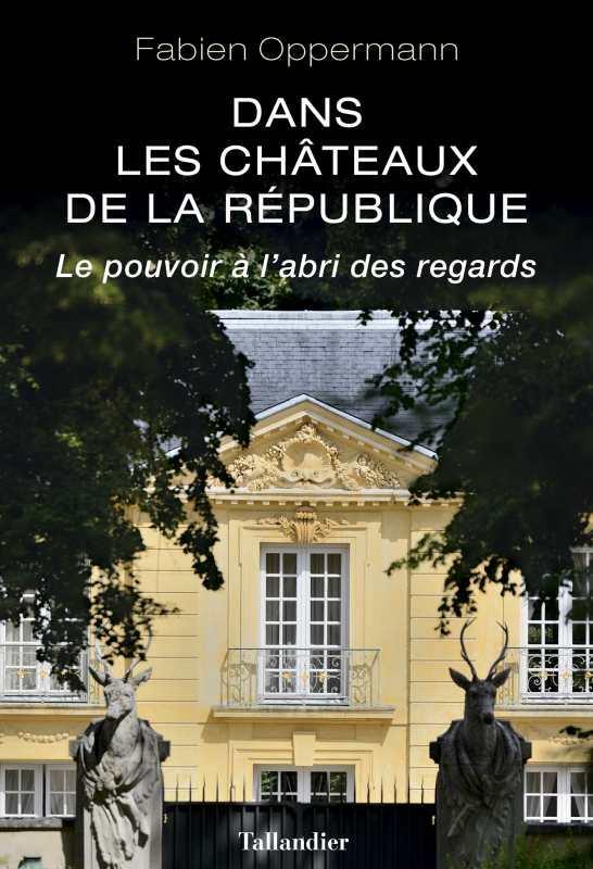 DANS LES CHATEAUX DE LA REPUBLIQUE - LE POUVOIR A L'ABRI DES REGARDS
