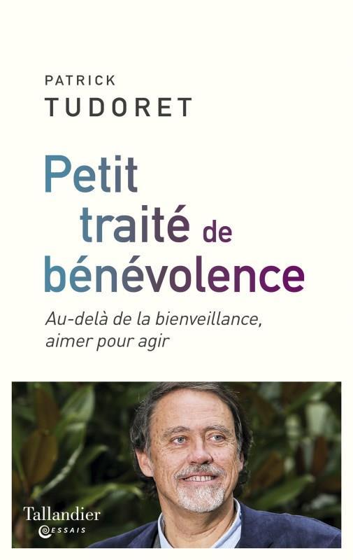 PETIT TRAITE DE BENEVOLENCE - AU-DELA DE LA BIENVEILLANCE, AIMER POUR AGIR