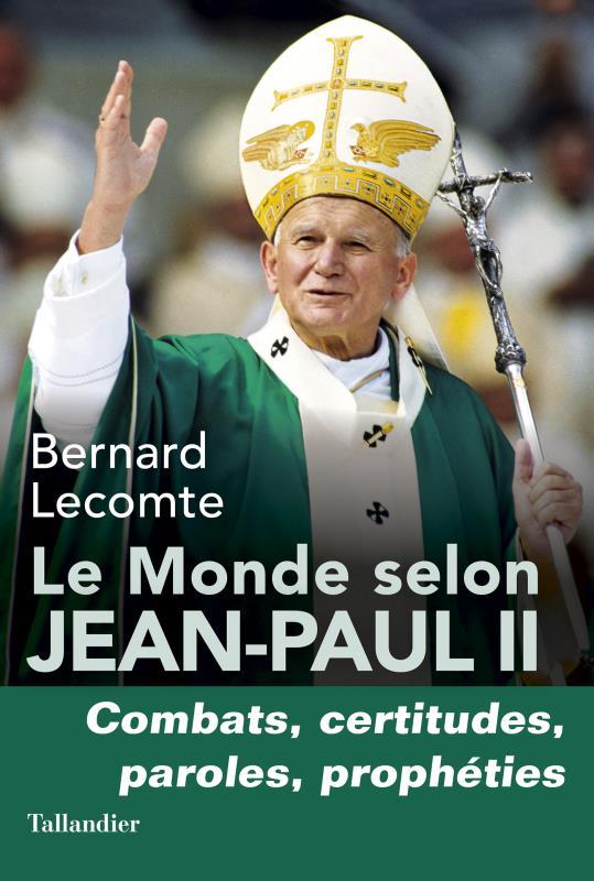 LE MONDE SELON JEAN-PAUL II - COMBATS, CERTITUDES, PAROLES, PROPHETIES