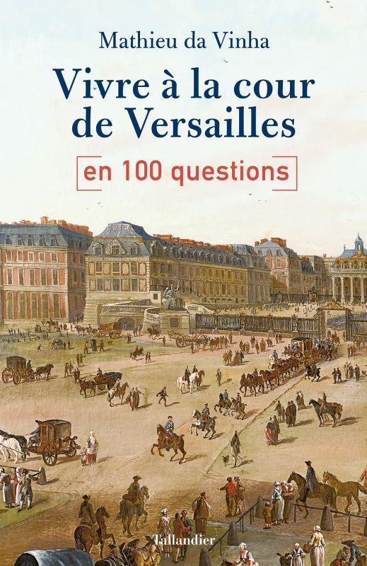 VIVRE A LA COUR DE VERSAILLES EN 100 QUESTIONS