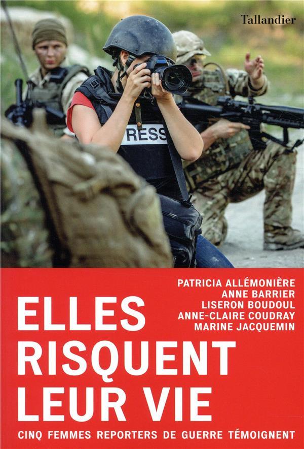 ELLES RISQUENT LEUR VIE - CINQ FEMMES REPORTERS DE GUERRE TEMOIGNENT