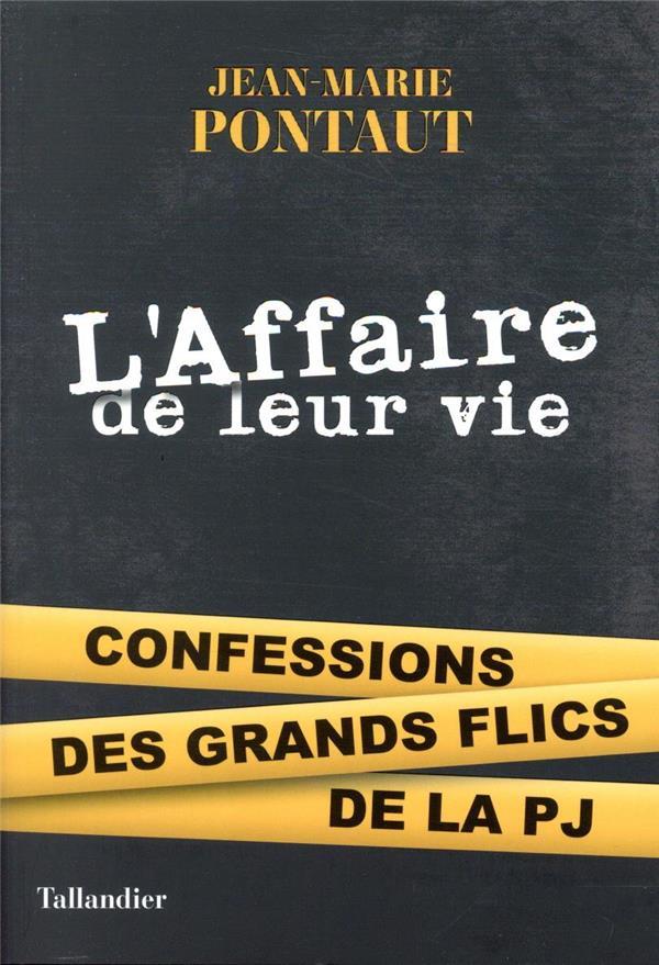 L'AFFAIRE DE LEUR VIE - CONFESSIONS DES GRANDS FLICS DE LA PJ