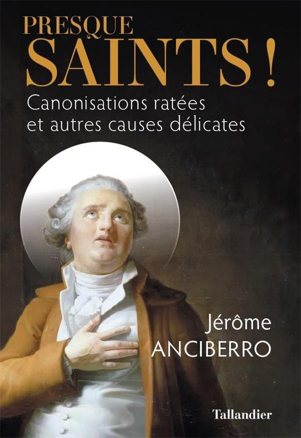 PRESQUE SAINTS ! - CANONISATIONS RATEES ET AUTRES CAUSES DELICATES