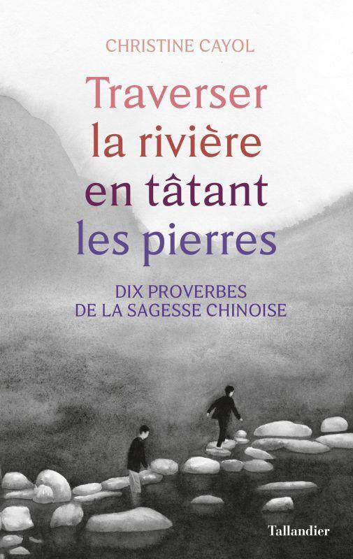 TRAVERSER LA RIVIERE EN TATANT LES PIERRES - DIX PROVERBES DE LA SAGESSE CHINOISE
