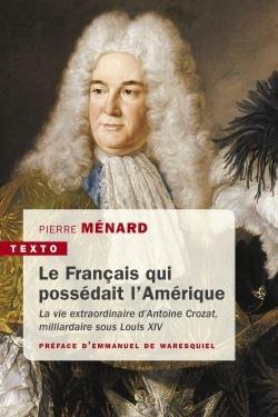 LE FRANCAIS QUI POSSEDAIT L'AMERIQUE - LA VIE EXTRAORDINAIRE D'ANTOINE CROZAT, MILLIARDAIRE SOUS LOU