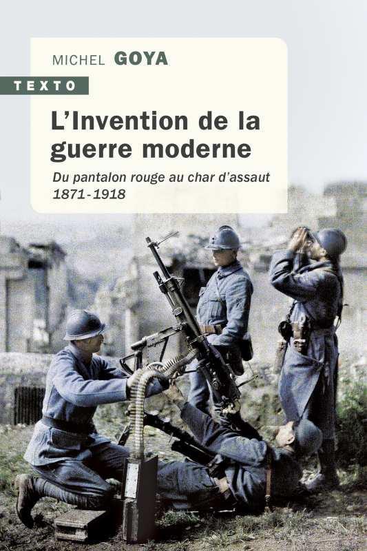 L'INVENTION DE LA GUERRE MODERNE - DU PANTALON ROUGE AU CHAR D'ASSAUT 1871-1918