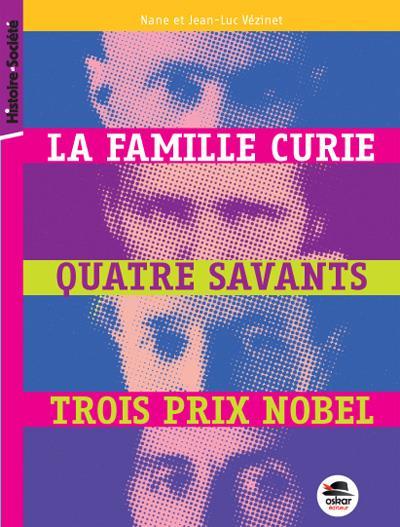 FAMILLE CURIE, QUATRE SAVANTS, TROIS PRIX NOBEL (LA)