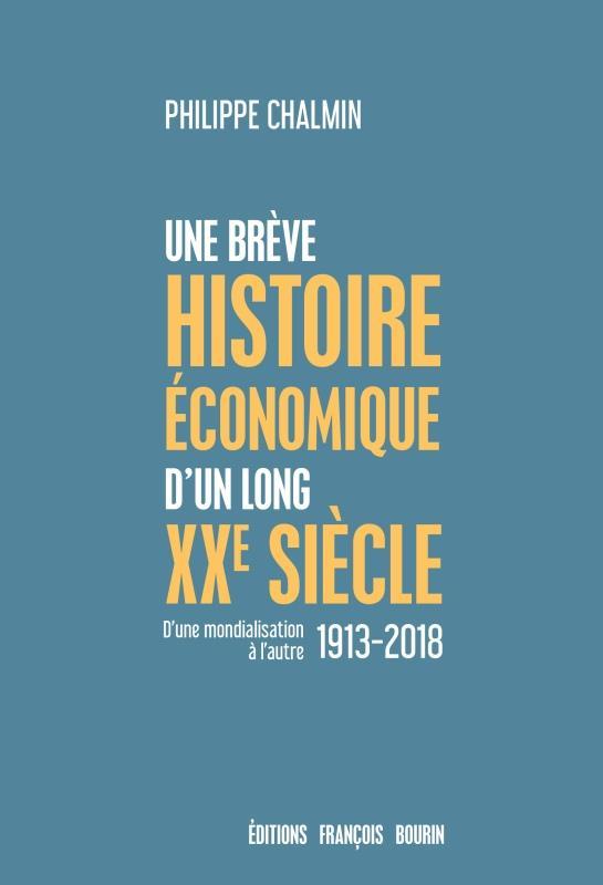 UNE BREVE HISTOIRE ECONOMIQUE D'UN LONG XXE SIECLE - D'UNE MONDIALISATION A L'AUTRE 1913-2018