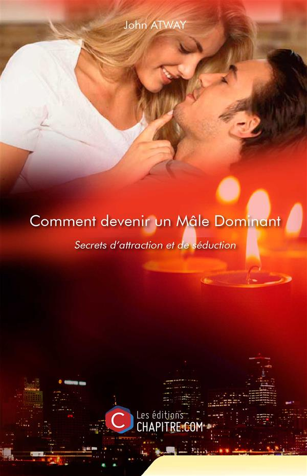 COMMENT DEVENIR UN MALE DOMINANT - SECRETS D'ATTRACTION ET DE SEDUCTION