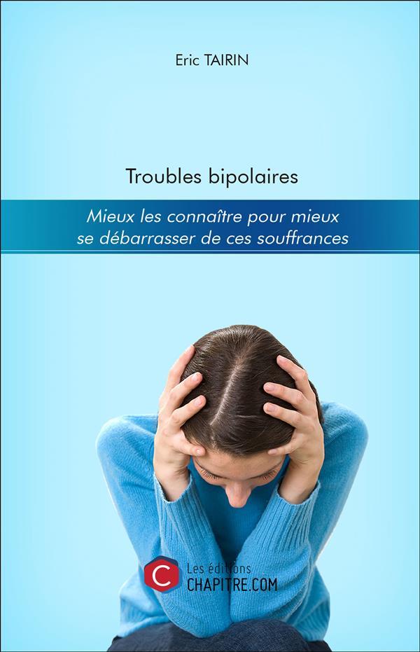 TROUBLES BIPOLAIRES - MIEUX LES CONNAITRE POUR MIEUX SE DEBARRASSER DE CES SOUFFRANCES